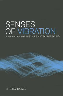 Senses of Vibration: A History of the Pleasure and Pain of Sound Shelley Trower