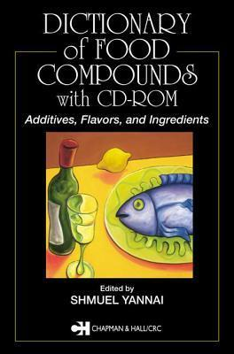 Dictionary Of Food Compounds With Cd Rom: Additives, Flavors, And Ingredients  by  Shmuel Yannai