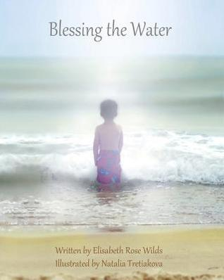 Blessing the Water  by  Elisabeth Rose Wilds