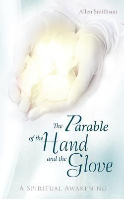 The Parable of the Hand and the Glove: A Spiritual Awakening  by  Allen Smithson