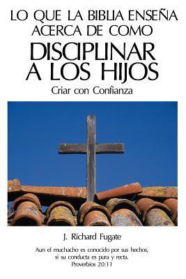 Lo Que La Biblia Ensena Acerca de Como Disciplinar a Los Hijos: Criar Con Confianza J. Fugate