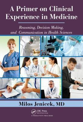 A Primer on Clinical Experience in Medicine: Reasoning, Decision Making, and Communication in Health Sciences  by  Milos Jenicek