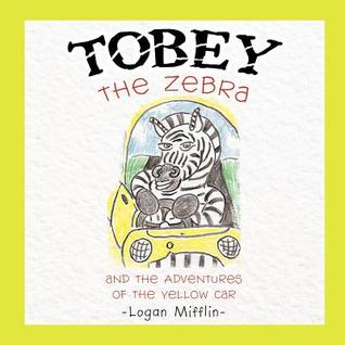 Tobey the Zebra: And the Adventures of the Yellow Car  by  Logan Mifflin