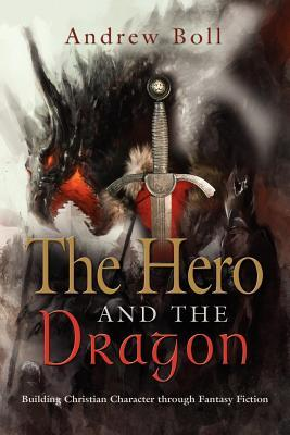 The Hero and the Dragon: Building Christian Character Through Fantasy Fiction Andrew Boll