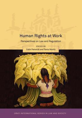 Human Rights at Work: Perspectives on Law and Regulation  by  Colin Fenwick