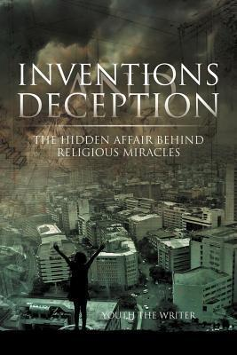 Inventions and Deception: The Hidden Affair Behind Religious Miracles  by  Youth The Writer