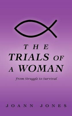 The Trials of a Woman: From Struggle to Survival  by  Joann Jones