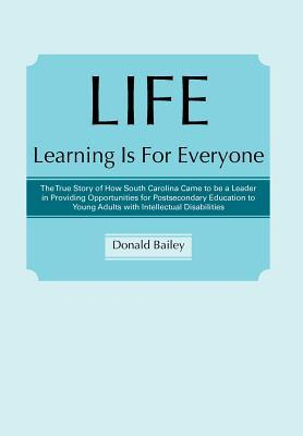 Life Learning Is for Everyone: The True Story of How South Carolina Came to Be a Leader in Providing Opportunities for Postsecondary Education to Young Adults with Intellectual Disabilities Donald Bailey