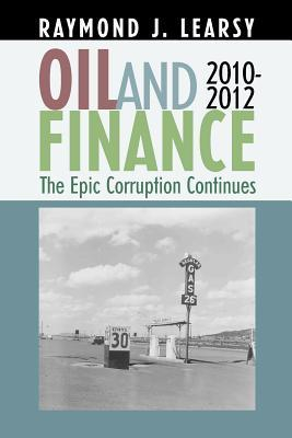 Oil and Finance: The Epic Corruption Continues 2010-2012  by  Raymond J. Learsey