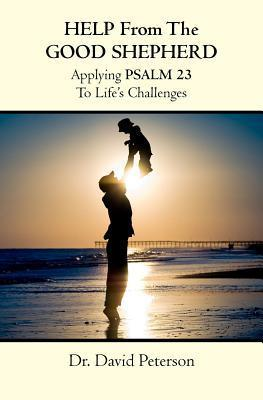 Help from the Good Shepherd: Applying Psalm 23 to Lifes Challenges David Peterson