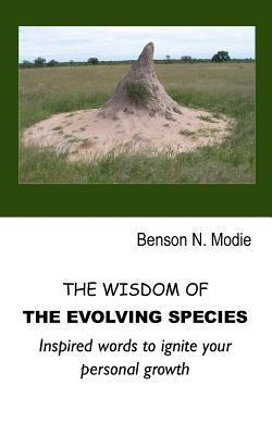 The Wisdom of the Evolving Species: Inspired Words to Ignite Your Personal Growth  by  Benson N. Modie