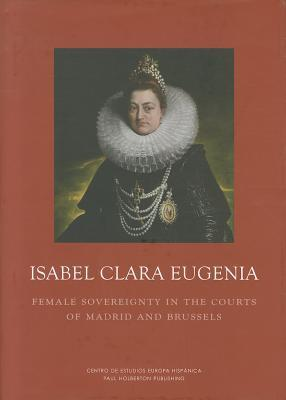 Isabel Clara Eugenia: Female Sovereignty in the Courts of Madrid and Brussels  by  Cordula Van Wyhe