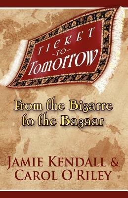 Ticket to Tomorrow: From the Bizarre to the Bazaar Jamie Kendall