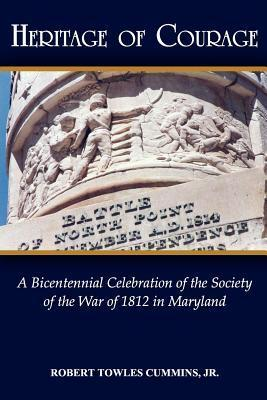 Heritage of Courage: A Bicentennial Celebration of the Society of the War of 1812  by  Robert Cummins
