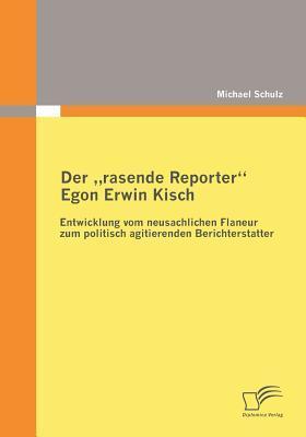 Der Rasende Reporter Egon Erwin Kisch Michael Schulz