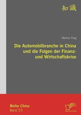 Die Automobilbranche in China Und Die Folgen Der Finanz- Und Wirtschaftskrise  by  Markus Flaig
