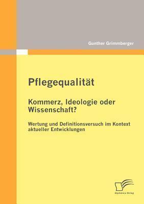 Pflegequalit T: Kommerz, Ideologie Oder Wissenschaft? Wertung Und Definitionsversuch Im Kontext Aktueller Entwicklungen  by  Gunther Grimmberger