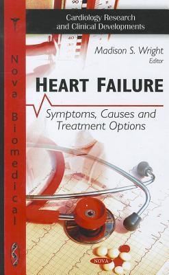 Heart Failure: Symptoms, Causes and Treatment Options Madison S. Wright