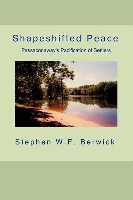 Shapeshifted Peace: Passaconaways Pacification of Settlers Stephen W. F. Berwick