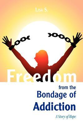 Freedom from the Bondage of Addiction  by  Lisa S