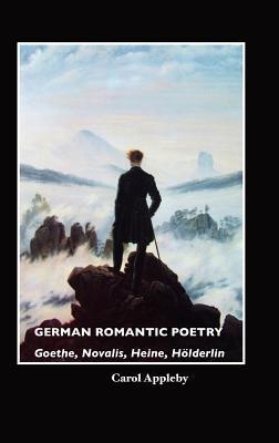 German Romantic Poetry: Goethe, Novalis, Heine, H Lderlin  by  Carol Appleby