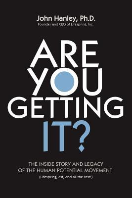 Are You Getting It?: The Inside Story and Legacy of the Human Potential Movement  by  John Hanley