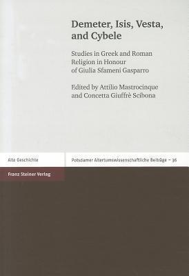 Demeter, Isis, Vesta, and Cybele: Studies in Greek and Roman Religion in Honour of Giulia Sfameni Gasparro  by  Attilio Mastrocinque