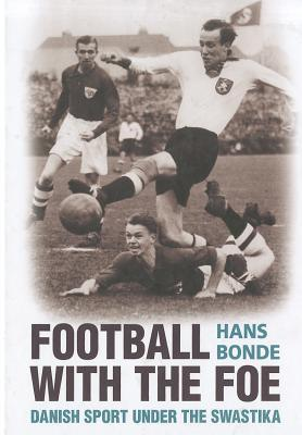 Football with the Foe: Danish Sport Under the Swastika  by  Hans Bonde