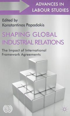 Shaping Global Industrial Relations: The Impact of International Framework Agreements Konstantinos Papadakis