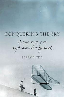 Conquering the Sky: The Secret Flights of the Wright Brothers at Kitty Hawk Larry Tise