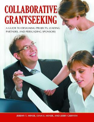 Collaborative Grantseeking: A Guide to Designing Projects, Leading Partners, and Persuading Sponsors Jeremy T. Miner