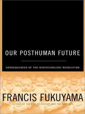 Our Posthuman Future: Consequences of the Biotechnology Revolution  by  Francis Fukuyama