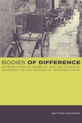 Bodies of Difference: Experiences of Disability and Institutional Advocacy in the Making of Modern China  by  Matthew Kohrman