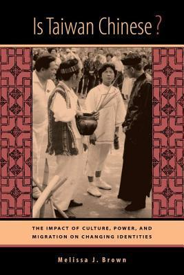 Is Taiwan Chinese?: The Impact of Culture, Power, and Migration on Changing Identities Melissa J. Brown
