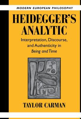 Heideggers Analytic: Interpretation, Discourse and Authenticity in Being and Time Taylor Carman