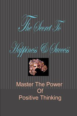 The Secret to Happiness & Success: Master the Power of Positive Thinking Stacey Chillemi