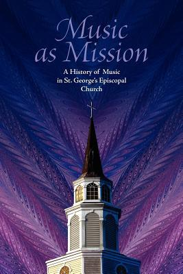 Music as Mission: A History of Music in St. Georges Episcopal Church  by  R. Leigh Spruill