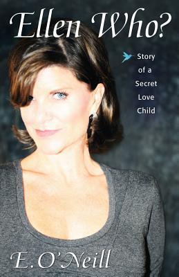 Ellen Who? Story of a Secret Love Child  by  E. ONeill