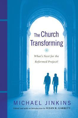 The Church Transforming: Whats Next for the Reformed Project?  by  Michael Jinkins