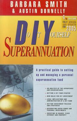 Do It Yourself Superannuation: A Practical Guide to Setting Up and Managing a Personal Superanuation Fund Austin Donnelly