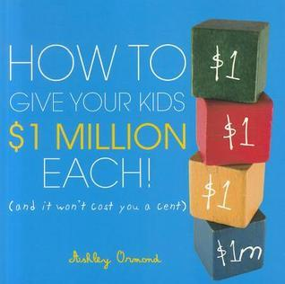How to Give Your Kids $1 Million Each!: And It Wont Cost You a Cent  by  Ashley Ormond