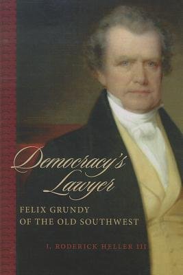 Democracys Lawyer: Felix Grundy of the Old Southwest J. Roderick Heller, III