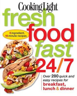 Cooking Light Fresh Food Fast 24/7: 5 Ingredient, 15 minute recipes Cooking Light Magazine