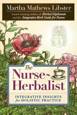 The Nurse-Herbalist: Integrative Insights for Holistic Practice Martha Mathews Libster