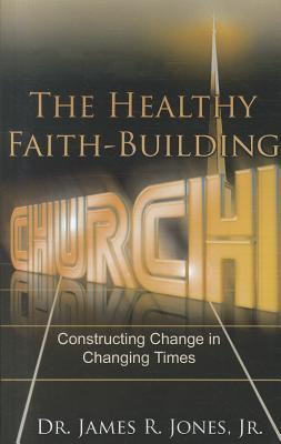 The Healthy Faith-Building Church: Constructing Change in Changing Times  by  James R. Jones Jr.