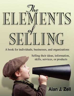 The Elements of Selling: A Book for Individuals, Businesses, and Organizations Selling Their Ideas, Information, Skills, Services, or Products Alan J. Zell