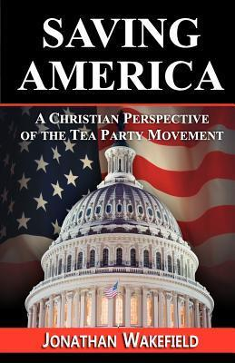 Saving America - A Christian Perspective of the Tea Party Movement  by  Jonathan Wakefield
