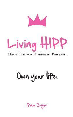 Living Hipp: Happy, Inspired, Passionate, Peaceful  by  Pam Guyer