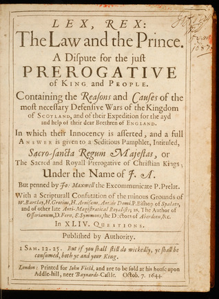 Lex, Rex, or the Law and the Prince: A Dispute for the Just Prerogative of King and People  by  Samuel Rutherford