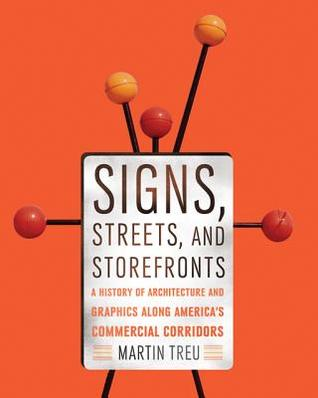 Signs, Streets, and Storefronts: A History of Architecture and Graphics along Americas Commercial Corridors  by  Martin M. Treu